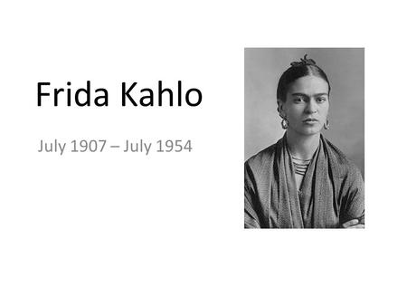 Frida Kahlo July 1907 – July 1954. Frida Kahlo was born on July 6, 1907, in her parents' house known as La Casa Azul, on the outskirts of Mexico City.La.
