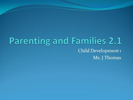 Child Development 1 Ms. J Thomas. Key Terms Parenting Caring for children and helping them grow and develop Emotional Maturity Being responsible consistently,