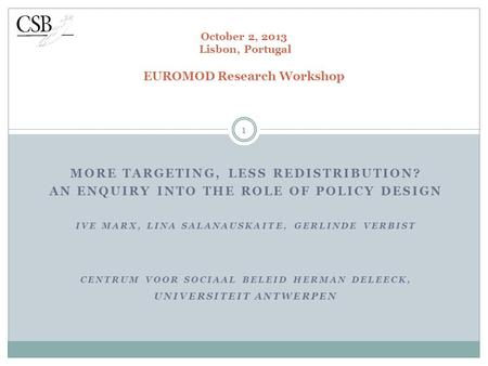 MORE TARGETING, LESS REDISTRIBUTION? AN ENQUIRY INTO THE ROLE OF POLICY DESIGN IVE MARX, LINA SALANAUSKAITE, GERLINDE VERBIST CENTRUM VOOR SOCIAAL BELEID.
