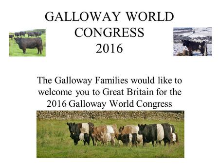 GALLOWAY WORLD CONGRESS 2016 The Galloway Families would like to welcome you to Great Britain for the 2016 Galloway World Congress.
