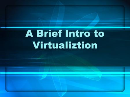 A Brief Intro to Virtualiztion. What is Virtualization? An abstraction Usually performed via software Many different types –Hardware –Software –Data –Network.