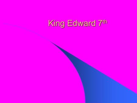 King Edward 7 th. Fact File Full Name: Albert Edward Born: November 9, 1841 at Buckingham Palace Parents: Queen Victoria and Albert of Saxe-Coburg-Gotha.