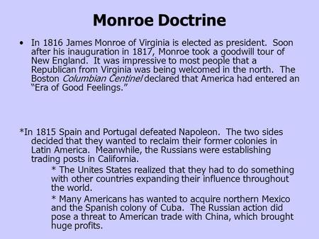 Monroe Doctrine In 1816 James Monroe of Virginia is elected as president. Soon after his inauguration in 1817, Monroe took a goodwill tour of New England.
