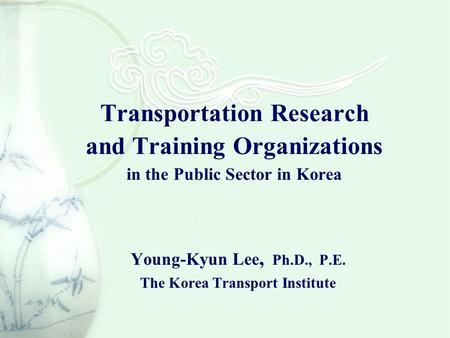 Transportation Research and Training Organizations in the Public Sector in Korea Young-Kyun Lee, Ph.D., P.E. The Korea Transport Institute.