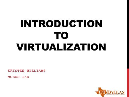 INTRODUCTION TO VIRTUALIZATION KRISTEN WILLIAMS MOSES IKE.