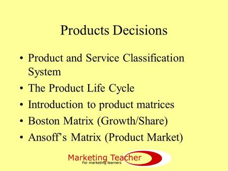 Products Decisions Product and Service Classification System The Product Life Cycle Introduction to product matrices Boston Matrix (Growth/Share) Ansoff's.