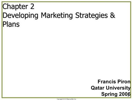 Copyright © 2003 Prentice-Hall, Inc. 1 Chapter 2 Developing Marketing Strategies & Plans Francis Piron Qatar University Spring 2006.