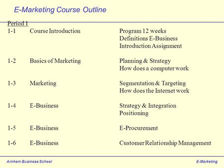 Arnhem Business SchoolE-Marketing E-Marketing Course Outline Period 1 1-1Course IntroductionProgram 12 weeks Definitions E-Business Introduction Assignment.