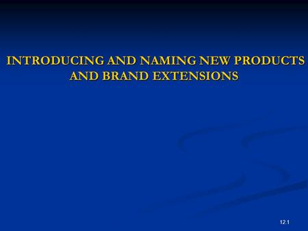 12.1 INTRODUCING AND NAMING NEW PRODUCTS AND BRAND EXTENSIONS INTRODUCING AND NAMING NEW PRODUCTS AND BRAND EXTENSIONS.