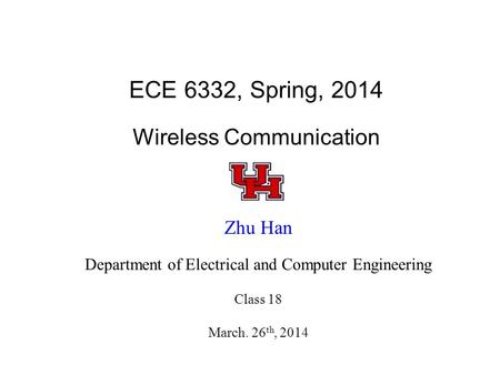 ECE 6332, Spring, 2014 Wireless Communication Zhu Han Department of Electrical and Computer Engineering Class 18 March. 26 th, 2014.