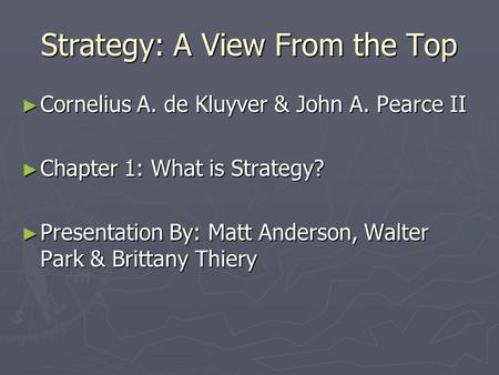 Strategy: A View From the Top ► Cornelius A. de Kluyver & John A. Pearce II ► Chapter 1: What is Strategy? ► Presentation By: Matt Anderson, Walter Park.