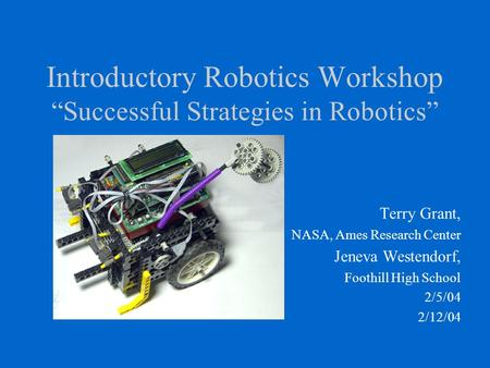 "Introductory Robotics Workshop ""Successful Strategies in Robotics"" Terry Grant, NASA, Ames Research Center Jeneva Westendorf, Foothill High School 2/5/04."