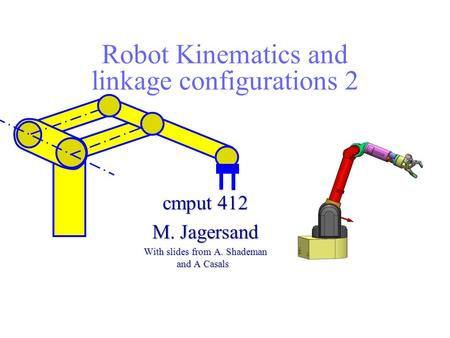 Robot Kinematics and linkage configurations 2 cmput 412 M. Jagersand With slides from A. Shademan and A Casals.