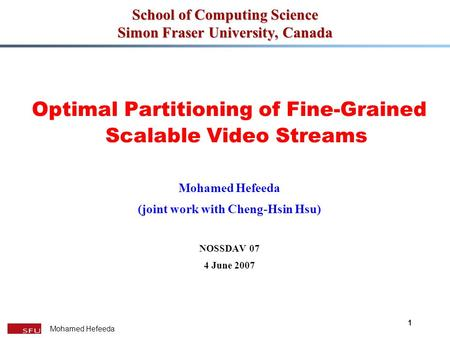 Mohamed Hefeeda 1 School of Computing Science Simon Fraser University, Canada Optimal Partitioning of Fine-Grained Scalable Video Streams Mohamed Hefeeda.