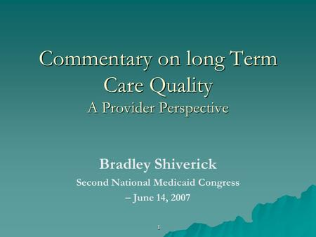 1 Commentary on long Term Care Quality A Provider Perspective Bradley Shiverick Second National Medicaid Congress – June 14, 2007.