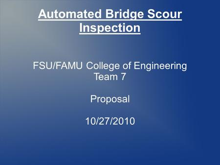 Automated Bridge Scour Inspection FSU/FAMU College of Engineering Team 7 Proposal 10/27/2010.