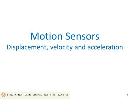1 Motion Sensors Displacement, velocity and acceleration.