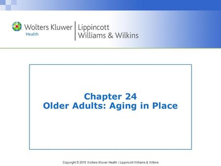 Copyright © 2010 Wolters Kluwer Health | Lippincott Williams & Wilkins Chapter 24 Older Adults: Aging in Place.
