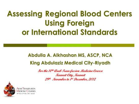 Assessing Regional Blood Centers Using Foreign or International Standards Abdulla A. Alkhashan MS, ASCP, NCA King Abdulaziz Medical City-Riyadh For the.