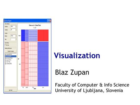 Visualization Blaz Zupan Faculty of Computer & Info Science University of Ljubljana, Slovenia.
