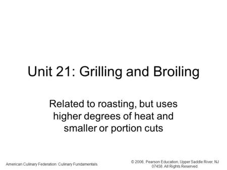 © 2006, Pearson Education, Upper Saddle River, NJ 07458. All Rights Reserved. American Culinary Federation: Culinary Fundamentals. Unit 21: Grilling and.