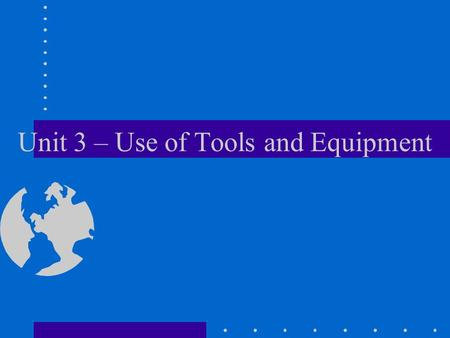 Unit 3 – Use of Tools and Equipment. Objectives Demonstrate checking hand tools for serviceability, and how to perform basic maintenance As a member of.