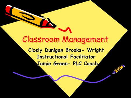 Classroom Management Cicely Dunigan Brooks- Wright Instructional Facilitator Jamie Green- PLC Coach Jamie Green- PLC Coach.