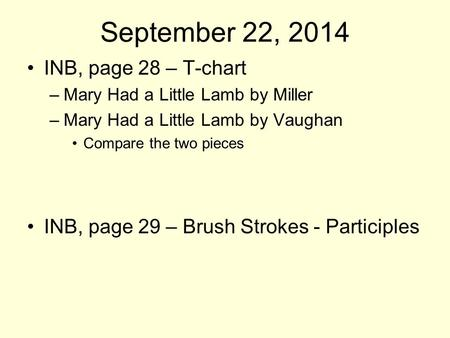 September 22, 2014 INB, page 28 – T-chart –Mary Had a Little Lamb by Miller –Mary Had a Little Lamb by Vaughan Compare the two pieces INB, page 29 – Brush.