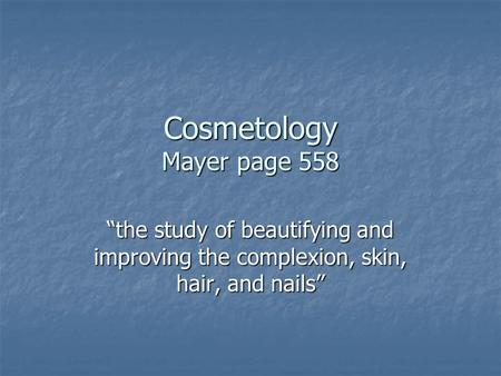 "Cosmetology Mayer page 558 ""the study of beautifying and improving the complexion, skin, hair, and nails"""