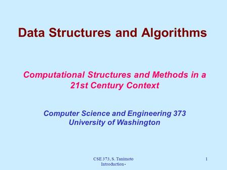 CSE 373, S. Tanimoto Introduction - 1 Data Structures and Algorithms Computational Structures and Methods in a 21st Century Context Computer Science and.