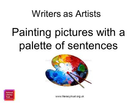 Www.literacytrust.org.uk Writers as Artists Painting pictures with a palette of sentences.