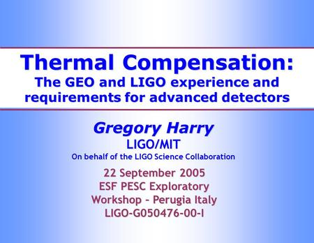 Thermal Compensation: The GEO and LIGO experience and requirements for advanced detectors Gregory Harry LIGO/MIT On behalf of the LIGO Science Collaboration.
