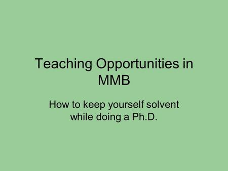 Teaching Opportunities in MMB How to keep yourself solvent while doing a Ph.D.