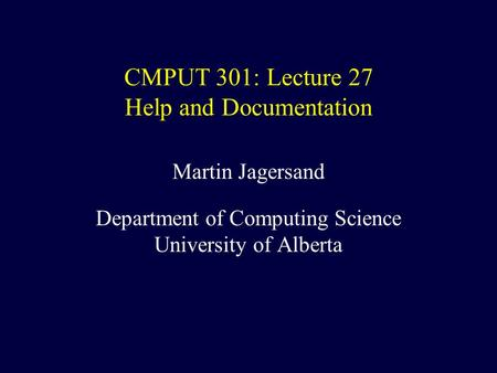 CMPUT 301: Lecture 27 Help and Documentation Martin Jagersand Department of Computing Science University of Alberta.