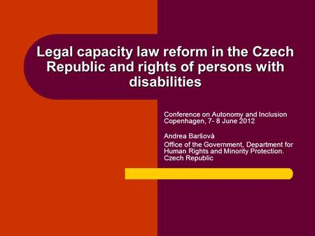 Legal capacity law reform in the Czech Republic and rights of persons with disabilities Conference on Autonomy and Inclusion Copenhagen, 7- 8 June 2012.