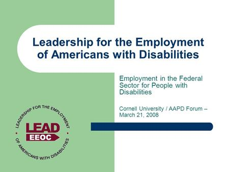 Leadership for the Employment of Americans with Disabilities Employment in the Federal Sector for People with Disabilities Cornell University / AAPD Forum.