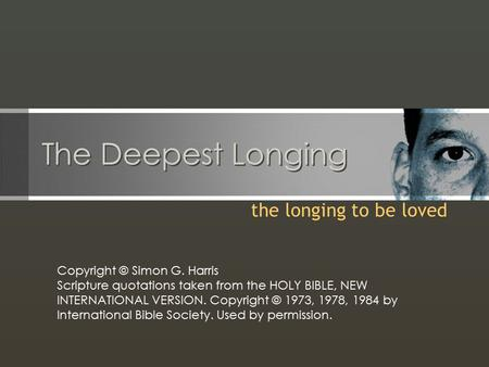 The Deepest Longing the longing to be loved Copyright © Simon G. Harris Scripture quotations taken from the HOLY BIBLE, NEW INTERNATIONAL VERSION. Copyright.