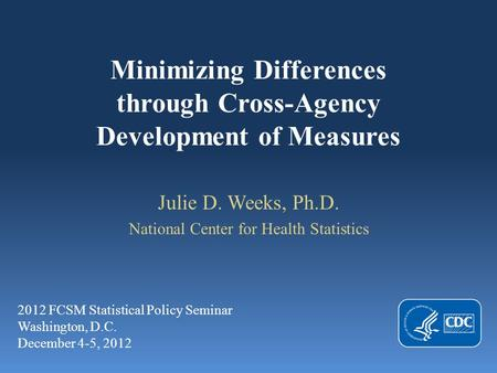 Minimizing Differences through Cross-Agency Development of Measures Julie D. Weeks, Ph.D. National Center for Health Statistics 2012 FCSM Statistical Policy.