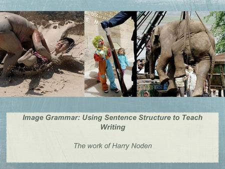 Image Grammar: Using Sentence Structure to Teach Writing The work of Harry Noden.