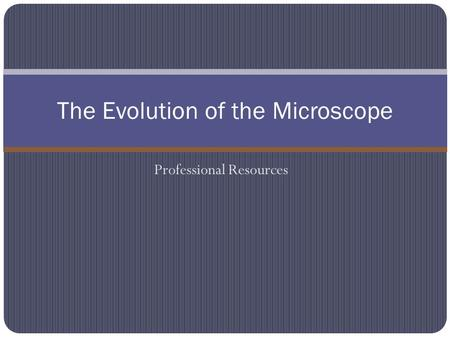 Professional Resources The Evolution of the Microscope.