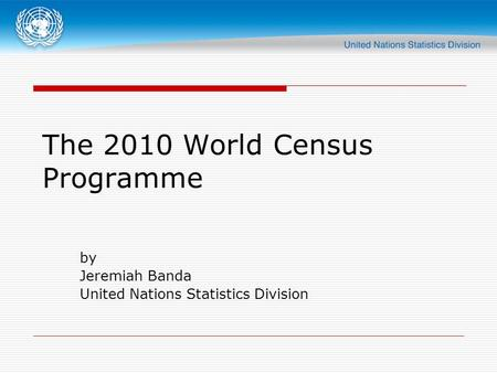 The 2010 World Census Programme by Jeremiah Banda United Nations Statistics Division.
