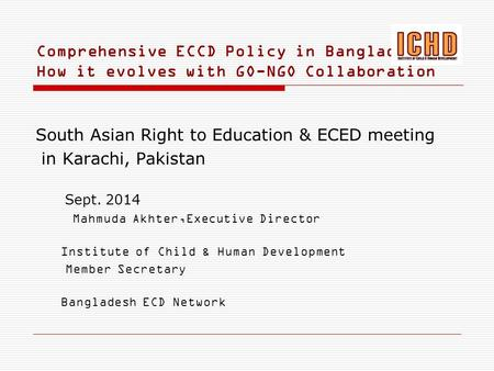 Comprehensive ECCD Policy in Bangladesh: How it evolves with GO-NGO Collaboration South Asian Right to Education & ECED meeting in Karachi, Pakistan Sept.