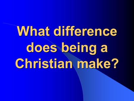 What difference does being a Christian make?. What is the meaning of life? The world's view…