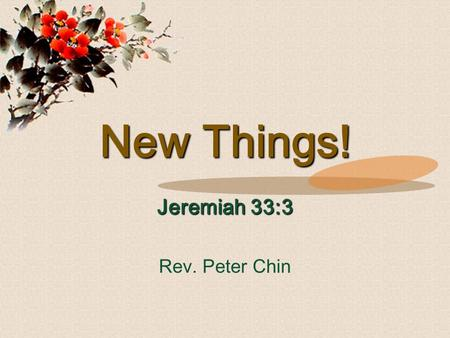 New Things! Jeremiah 33:3 Rev. Peter Chin. 'Call to Me, and I will answer you, and I will tell you great and mighty things, which you do not know.' Jeremiah.