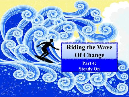 Riding the Wave Of Change Part 4: Steady On. GUESS WHAT? Your health will leave you. II Corinthians 12:9 Your circumstances in life will not remain the.
