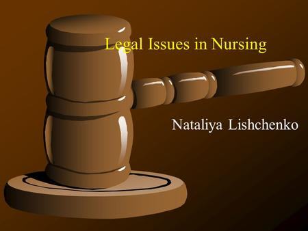 Legal Issues in Nursing Nataliya Lishchenko Terms and Definitions Ethics - standards of conduct. Includes personal behavior and issues of character.