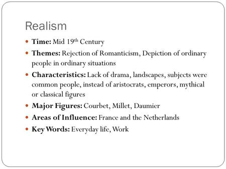 Realism Time: Mid 19 th Century Themes: Rejection of Romanticism, Depiction of ordinary people in ordinary situations Characteristics: Lack of drama, landscapes,