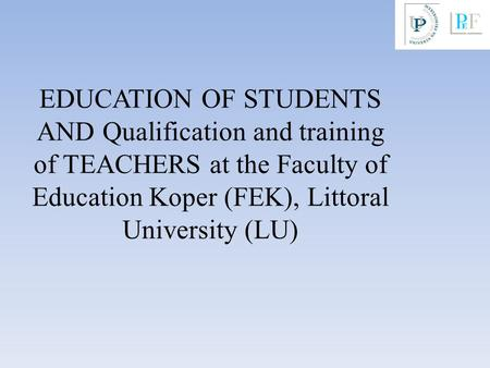 EDUCATION OF STUDENTS AND Qualification and training of TEACHERS at the Faculty of Education Koper (FEK), Littoral University (LU)