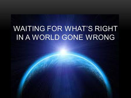 WAITING FOR WHAT'S RIGHT IN A WORLD GONE WRONG. GOD LEADS HIS TROUBLED CHILDREN LUKE 1:26-45  What life or God encounter has troubled you?  Why shouldn't.