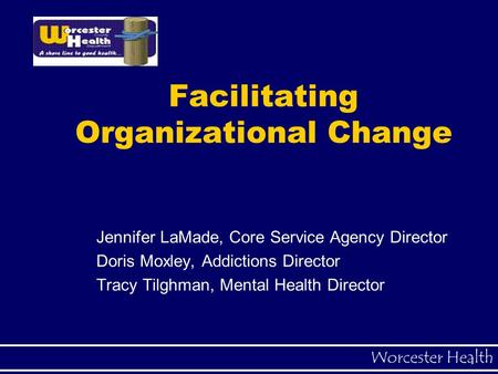 Worcester Health Facilitating Organizational Change Jennifer LaMade, Core Service Agency Director Doris Moxley, Addictions Director Tracy Tilghman, Mental.